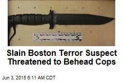 Slain Boston Terror Suspect Threatened to Behead Cops