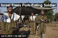 Israel Frees Pork-Eating Soldier