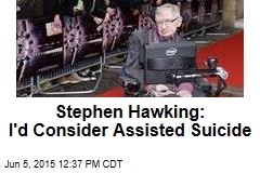 Stephen Hawking: I'd Consider Assisted Suicide