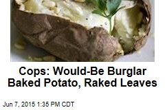 Cops: Would-Be Burglar Baked Potato, Raked Leaves