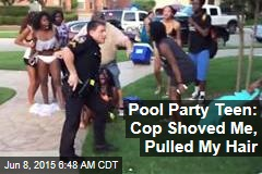 Pool Party Teen: Cop Shoved Me, Pulled My Hair