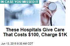 These Hospitals Give Care That Costs $100, Charge $1K