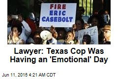 Lawyer: Texas Cop Was Having an 'Emotional' Day