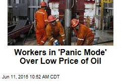 Workers in 'Panic Mode' Over Low Price of Oil
