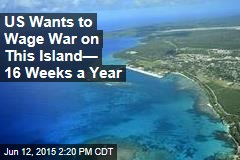 US Wants to Wage War on This Island— 16 Weeks a Year