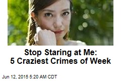 Stop Staring at Me: 5 Craziest Crimes of Week