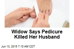 Widow Says Pedicure Killed Her Husband