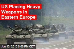 US Placing Heavy Weapons in Eastern Europe