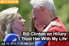 Bill Clinton on Hillary: 'I Trust Her With My Life'