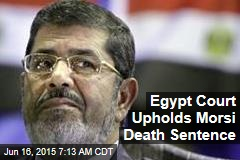 Egypt Court Upholds Morsi Death Sentence