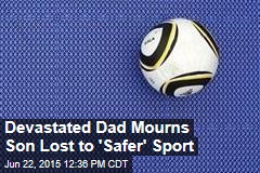Devastated Dad Mourns Son Lost to 'Safer' Sport