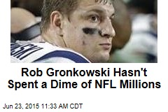 Rob Gronkowski Hasn't Spent a Dime of NFL Millions