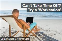 Can't Take Time Off? Try a 'Workcation'