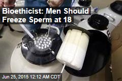 Bioethicist: Men Should Freeze Sperm at 18