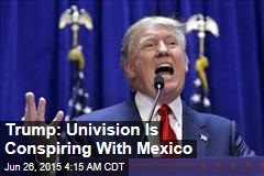 Trump: Univision Is Conspiring With Mexico
