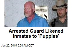 Arrested Guard Likened Inmates to 'Puppies'