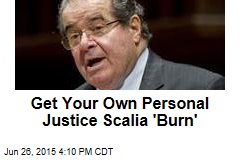 Get Your Own Personal Justice Scalia 'Burn'