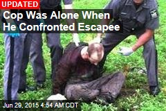 Cop Was Alone When He Confronted Escapee
