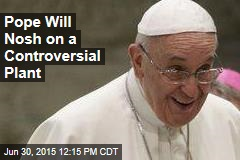Pope Will Nosh on a Controversial Plant