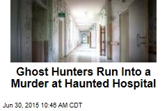 Ghost Hunters Run Into a Murder at Haunted Hospital