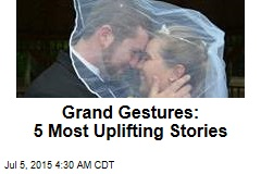 Grand Gestures: 5 Most Uplifting Stories