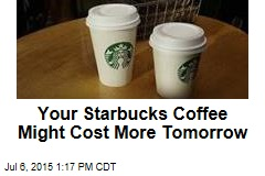 Your Starbucks Coffee Might Cost More Tomorrow