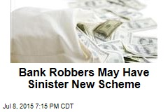 Bank Robbers May Have Sinister New Scheme
