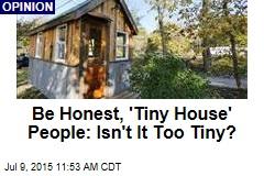 Be Honest, 'Tiny House' People: Isn't It Too Tiny?