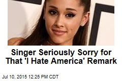 Singer Seriously Sorry for That 'I Hate America' Remark