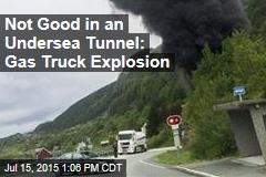 Not Good in an Undersea Tunnel: Gas Truck Explosion