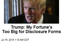 Trump: My Fortune's Too Big for Disclosure Forms