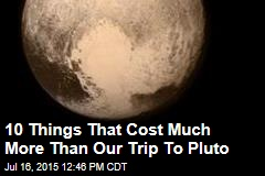 10 Things That Cost More Than Our Trip To Pluto