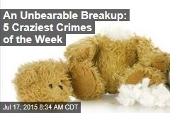 An Unbearable Breakup: 5 Craziest Crimes of the Week