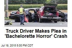 Truck Driver Makes Plea in 'Bachelorette Horror' Crash
