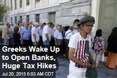 Greeks Wake Up to Open Banks, Huge Tax Hikes