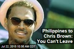 Philippines to Chris Brown: You Can't Leave