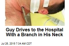 Guy Drives to the Hospital With a Branch in His Neck