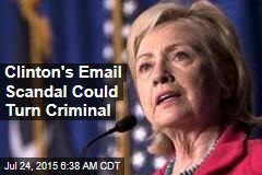 Clinton's Email Scandal Could Turn Criminal