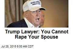 Trump Lawyer: You Cannot Rape Your Spouse