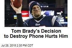 Tom Brady's Decision to Destroy Phone Hurts Him
