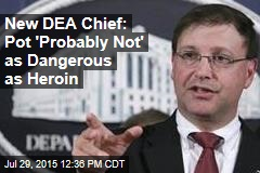 New DEA Chief: Pot 'Probably Not' as Dangerous as Heroin