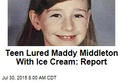 Teen Lured Maddy Middleton With Ice Cream: Report