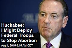 Huckabee: I Might Deploy Federal Troops to Stop Abortion