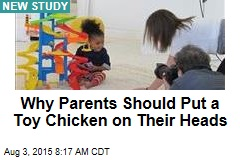 Why Parents Should Put a Toy Chicken on Their Heads