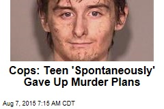 Cops: Teen 'Spontaneously' Gave Up Murder Plans