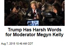 Trump Has Harsh Words for Moderator Megyn Kelly