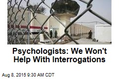 Psychologists: We Won't Help With Interrogations