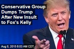 Conservative Group Dumps Trump After New Insult to Fox's Kelly