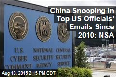 China Snooping in Top US Officials' Emails Since 2010: NSA