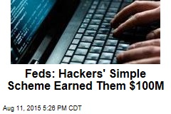 Feds: Hackers' Simple Scheme Earned Them $100M